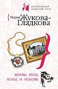 Мария Жукова-Гладкова - Виллы, яхты, колье и любовь