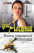 Светлана Алешина - Конец страшной сказки (сборник)