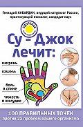 Геннадий Кибардин - Су-Джок лечит: мигрень, кашель, боль в спине, тяжесть в желудке