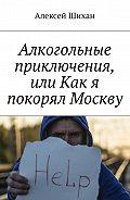 Алексей Шихан -Алкогольные приключения, или Как я покорял Москву