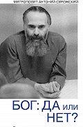 Митрополит Антоний Сурожский -Бог: да или нет? Беседы верующего с неверующим