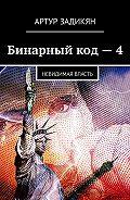 Артур Задикян -Бинарный код–4. Невидимая власть