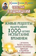 Савелий Кашницкий - Живые рецепты, выдержавшие 1000-летнее испытание временем