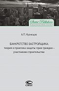 Алексей Кузнецов - Банкротство застройщика. Теория и практика защиты прав граждан – участников строительства
