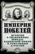 Брита Осбринк -Империя Нобелей. История о знаменитых шведах, бакинской нефти и революции в России