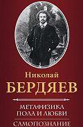 Николай Бердяев -Метафизика пола и любви. Самопознание (сборник)