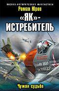 Роман Юров - «Як» – истребитель. Чужая судьба