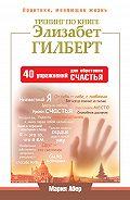 Мария Абер -Тренинг по книге Элизабет Гилберт. 40 упражнений для обретения счастья