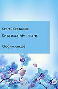 Сергей Серванкос -Когда душа поёт и плачет