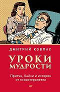 Дмитрий Викторович Ковпак -Уроки мудрости. Притчи, байки и истории от психотерапевта