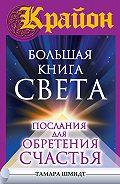 Тамара Шмидт - Крайон. Большая книга Света. Послания для обретения Счастья