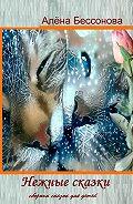 Алена Бессонова -Нежные сказки. Сборник сказок для детей