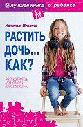 Наталья Ильина -Растить дочь… Как?