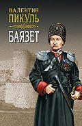 Валентин Пикуль -Баязет. Том 1. Исторические миниатюры