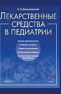 Евгений Комаровский -Лекарственные средства в педиатрии. Популярный справочник