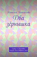 Наталья Интересова -Два зёрнышка. Серия «Ласковые сказки длядоброгосна»