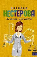 Наталья Нестерова -Встать, суд идет! (сборник)