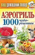 С. П. Кашин - Аэрогриль. 1000 чудо-рецептов