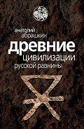 Анатолий Абрашкин -Древние цивилизации Русской равнины