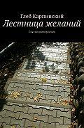 Глеб Карпинский -Лестница желаний. Сказки для взрослых