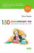 Пенни Уорнер -150 развивающих игр для детей от трех до шести лет