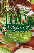 Ирина Вечерская -100 рецептов при болезнях поджелудочной железы. Вкусно, полезно, душевно, целебно