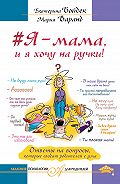 Мария Варанд, Екатерина Бойдек - #Я – мама, и я хочу на ручки! Ответы на вопросы, которые сводят родителей с ума