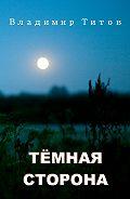 Владимир Титов -Тёмная сторона. Сборник мистических рассказов и стихов