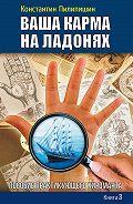 Константин Пилипишин - Ваша карма на ладонях. Пособие практикующего хироманта. Книга 3