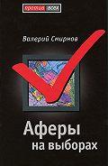 Валерий Смирнов -Аферы на выборах