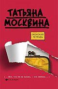 Татьяна Москвина -Женская тетрадь