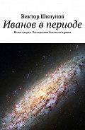 Виктор Шипунов -Иванов в периоде. Книга вторая. Последствия большого взрыва