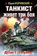 Юрий Корчевский - Танкист живет три боя. Дуэль с «Тиграми»