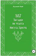 Юрий Жданович -107 загадок на чудеса Иисуса Христа