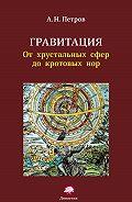 А. Н. Петров - Гравитация. От хрустальных сфер до кротовых нор