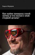 Вадим Фёдоров -Как найти женщину своей мечты и что потом с этой стервой делать?
