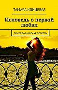 Тамара Концевая -Исповедь опервой любви. Приключенческая повесть