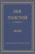 Лев Толстой - Полное собрание сочинений. Том 37. Произведения 1906–1910 гг. Волк