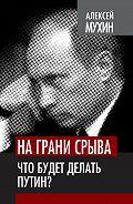 Алексей Мухин -На грани срыва. Что будет делать Путин?