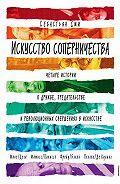 Себастьян Сми -Искусство соперничества. Четыре истории о дружбе, предательстве и революционных свершениях в искусстве