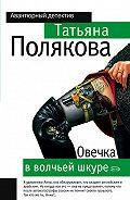 Татьяна Полякова - Овечка в волчьей шкуре