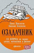 Николай Полуэктов, Павел Полуэктов - Озадачник: 133 вопроса на знание логики, математики и физики
