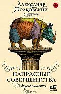 Александр Константинович Жолковский - Напрасные совершенства и другие виньетки