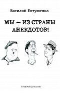 Василий Евтушенко -Мы – из Страны анекдотов!