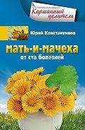Юрий Константинов - Мать-и-мачеха от ста болезней