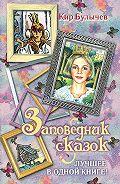 Кир Булычев - Заповедник сказок. Лучшее в одной книге! (сборник)