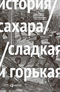 Питер Макиннис - История сахара: сладкая и горькая