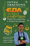 Сергей Малозёмов -Еда живая и мёртвая. Продукты-целители и продукты-убийцы