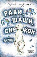 Сергей Баруздин -Рави, Шаши, Снежок и другие (сборник)