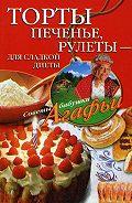 Агафья Звонарева - Торты, печенье, рулеты – для сладкой диеты